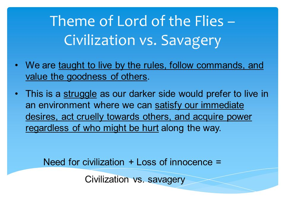 Theme of Lord of the Flies – Civilization vs. Savagery We are taught to live by the rules, follow commands, and value the goodness of others. This is