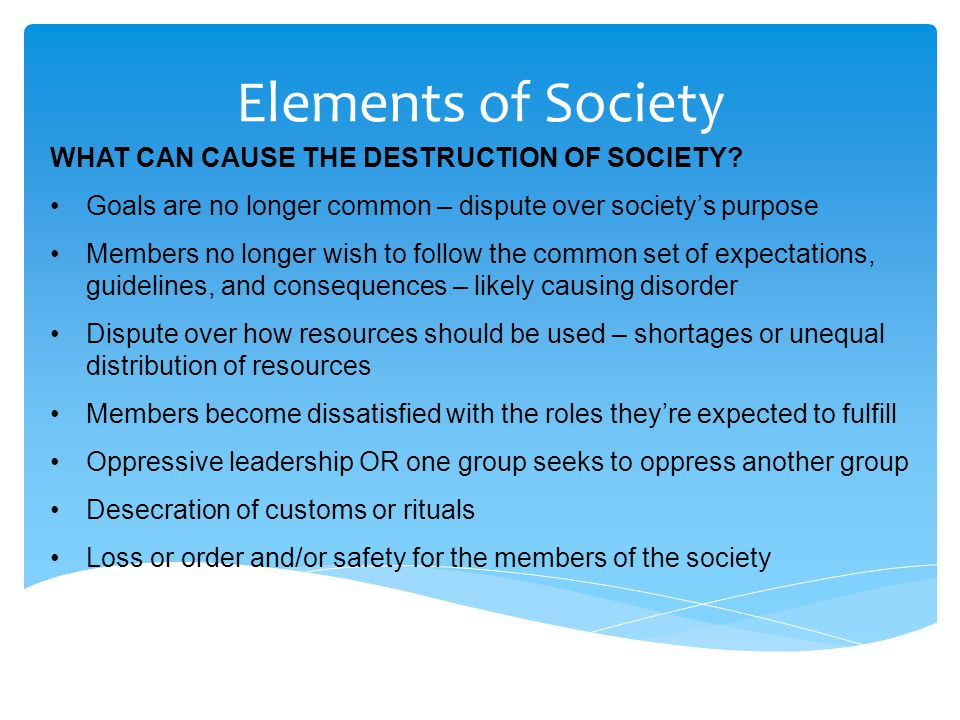 Elements of Society WHAT CAN CAUSE THE DESTRUCTION OF SOCIETY? Goals are no longer common – dispute over society's purpose Members no longer wish to f