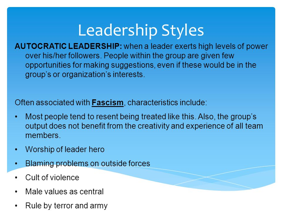 Leadership Styles AUTOCRATIC LEADERSHIP: when a leader exerts high levels of power over his/her followers. People within the group are given few oppor