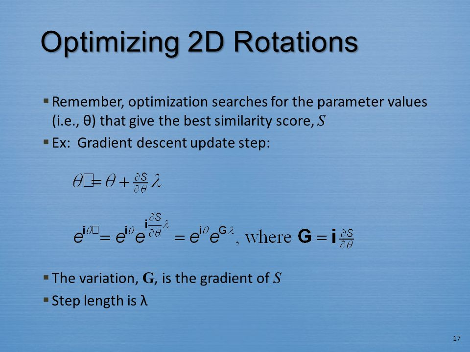Optimizing 2D Rotations  Remember, optimization searches for the parameter values (i.e., θ) that give the best similarity score, S  Ex: Gradient descent update step:  The variation, G, is the gradient of S  Step length is λ 17