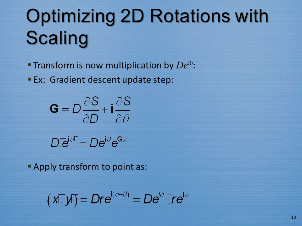 Optimizing 2D Rotations with Scaling  Transform is now multiplication by De iθ :  Ex: Gradient descent update step:  Apply transform to point as: 18