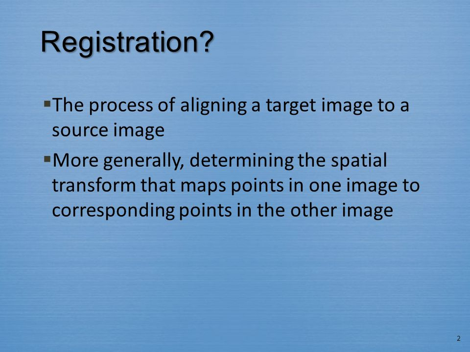 Registration?  The process of aligning a target image to a source image  More generally, determining the spatial transform that maps points in one i
