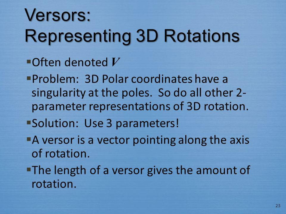Versors: Representing 3D Rotations  Often denoted V  Problem: 3D Polar coordinates have a singularity at the poles.