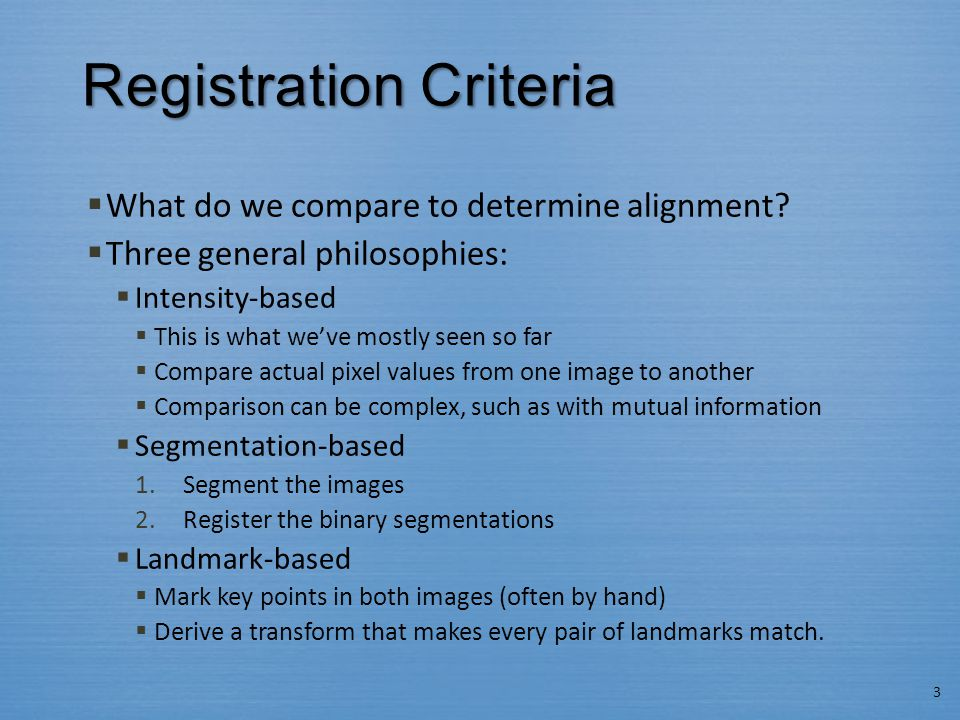 Registration Criteria  What do we compare to determine alignment?  Three general philosophies:  Intensity-based  This is what we've mostly seen so