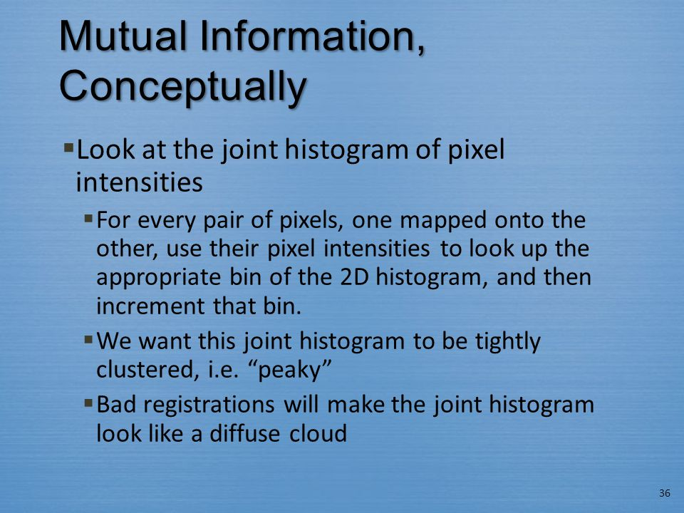 Mutual Information, Conceptually  Look at the joint histogram of pixel intensities  For every pair of pixels, one mapped onto the other, use their pixel intensities to look up the appropriate bin of the 2D histogram, and then increment that bin.