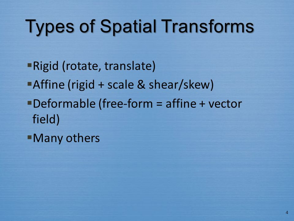 Types of Spatial Transforms  Rigid (rotate, translate)  Affine (rigid + scale & shear/skew)  Deformable (free-form = affine + vector field)  Many others 4