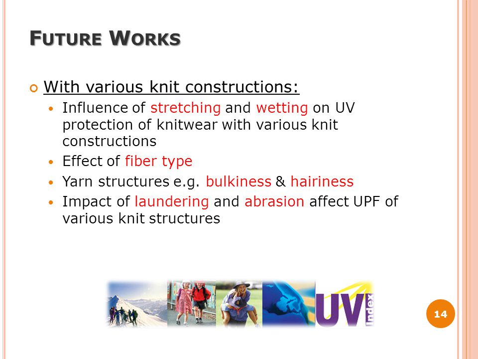F UTURE W ORKS With various knit constructions: Influence of stretching and wetting on UV protection of knitwear with various knit constructions Effect of fiber type Yarn structures e.g.