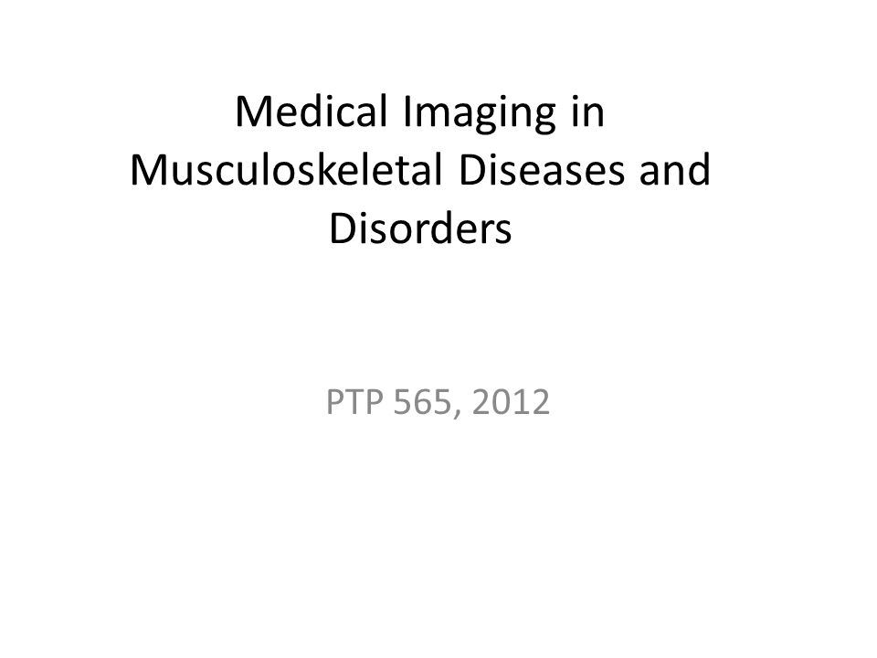 Medical Imaging in Musculoskeletal Diseases and Disorders PTP 565, 2012