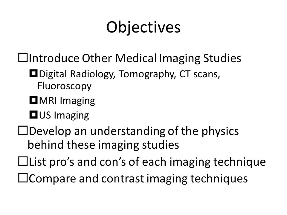 Objectives  Introduce Other Medical Imaging Studies  Digital Radiology, Tomography, CT scans, Fluoroscopy  MRI Imaging  US Imaging  Develop an understanding of the physics behind these imaging studies  List pro's and con's of each imaging technique  Compare and contrast imaging techniques