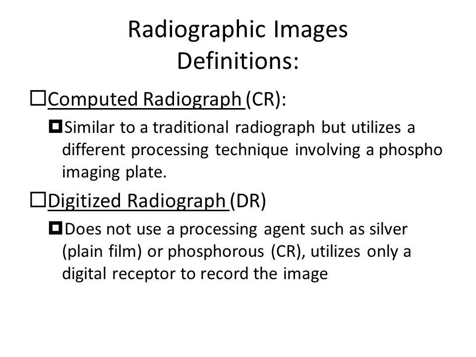 Radiographic Images Definitions:  Computed Radiograph (CR):  Similar to a traditional radiograph but utilizes a different processing technique involving a phospho imaging plate.