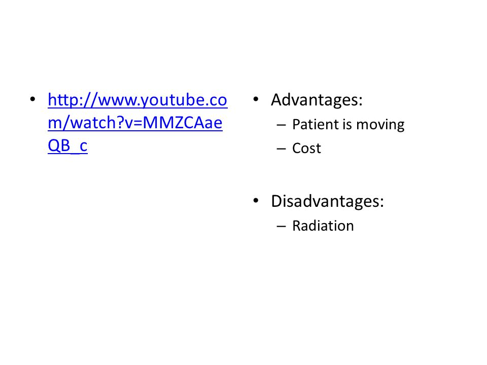http://www.youtube.co m/watch?v=MMZCAae QB_c http://www.youtube.co m/watch?v=MMZCAae QB_c Advantages: – Patient is moving – Cost Disadvantages: – Radiation