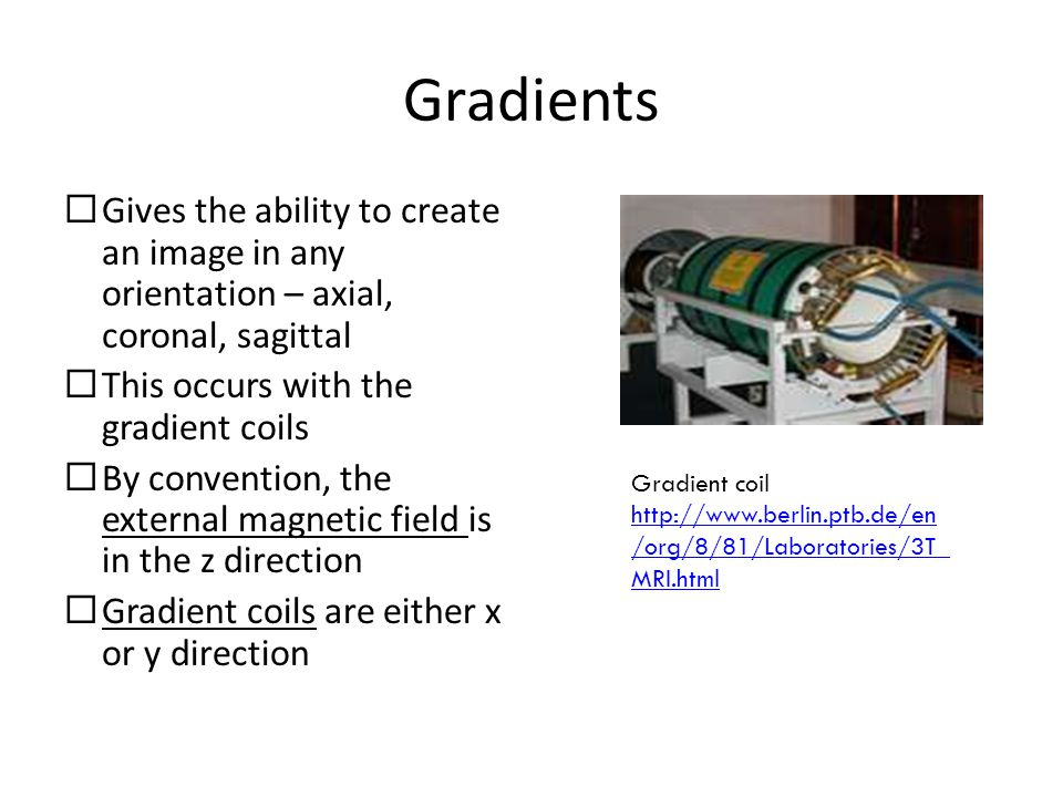 Gradients  Gives the ability to create an image in any orientation – axial, coronal, sagittal  This occurs with the gradient coils  By convention, the external magnetic field is in the z direction  Gradient coils are either x or y direction Gradient coil http://www.berlin.ptb.de/en /org/8/81/Laboratories/3T_ MRI.html