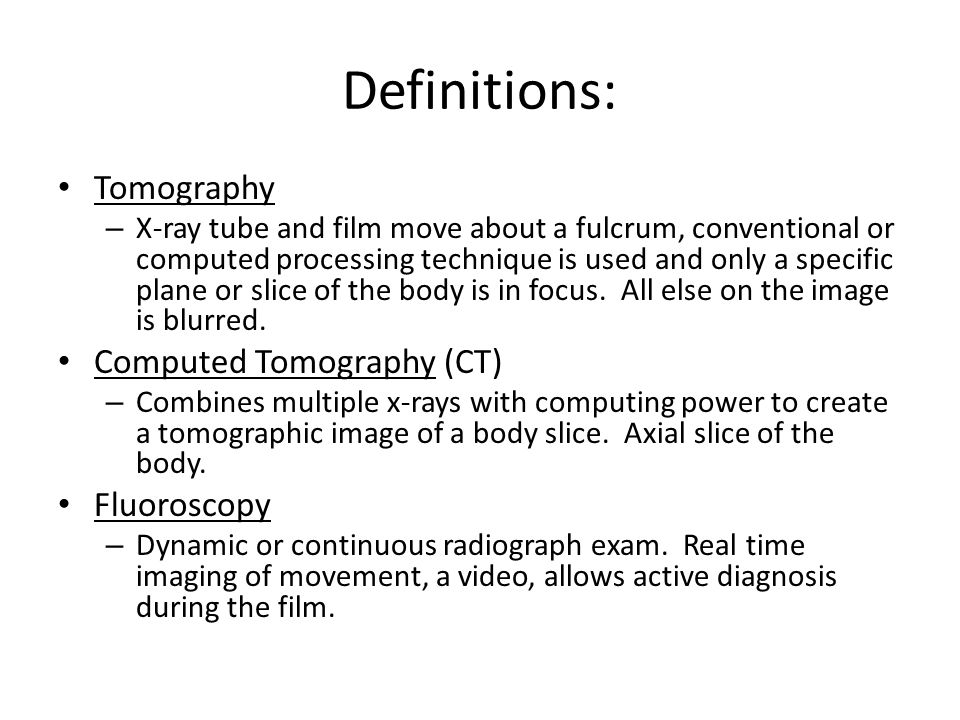 Definitions: Tomography – X-ray tube and film move about a fulcrum, conventional or computed processing technique is used and only a specific plane or slice of the body is in focus.