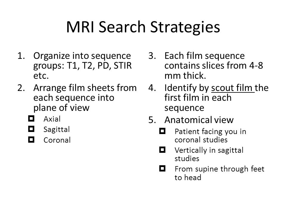 MRI Search Strategies 1.Organize into sequence groups: T1, T2, PD, STIR etc.