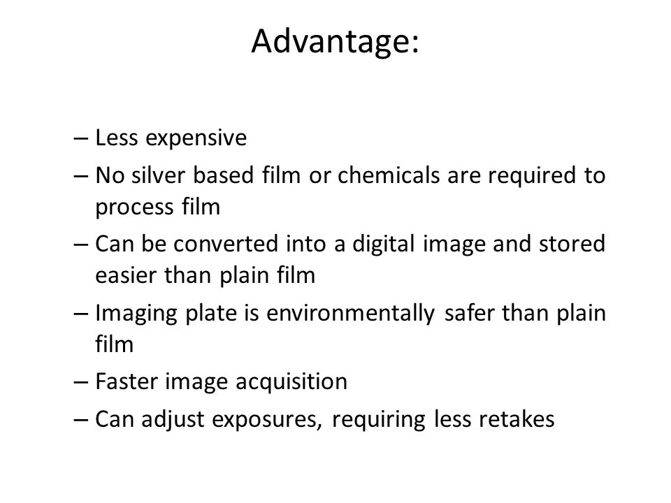 Advantage: – Less expensive – No silver based film or chemicals are required to process film – Can be converted into a digital image and stored easier than plain film – Imaging plate is environmentally safer than plain film – Faster image acquisition – Can adjust exposures, requiring less retakes