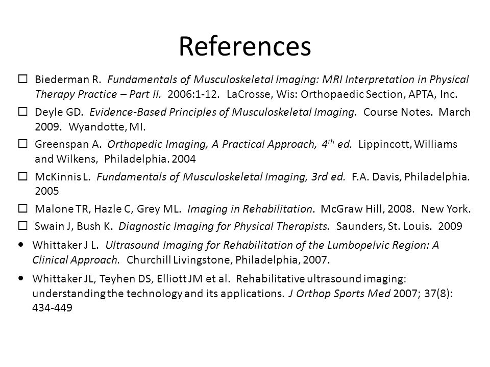 References  Biederman R. Fundamentals of Musculoskeletal Imaging: MRI Interpretation in Physical Therapy Practice – Part II. 2006:1-12. LaCrosse, Wis