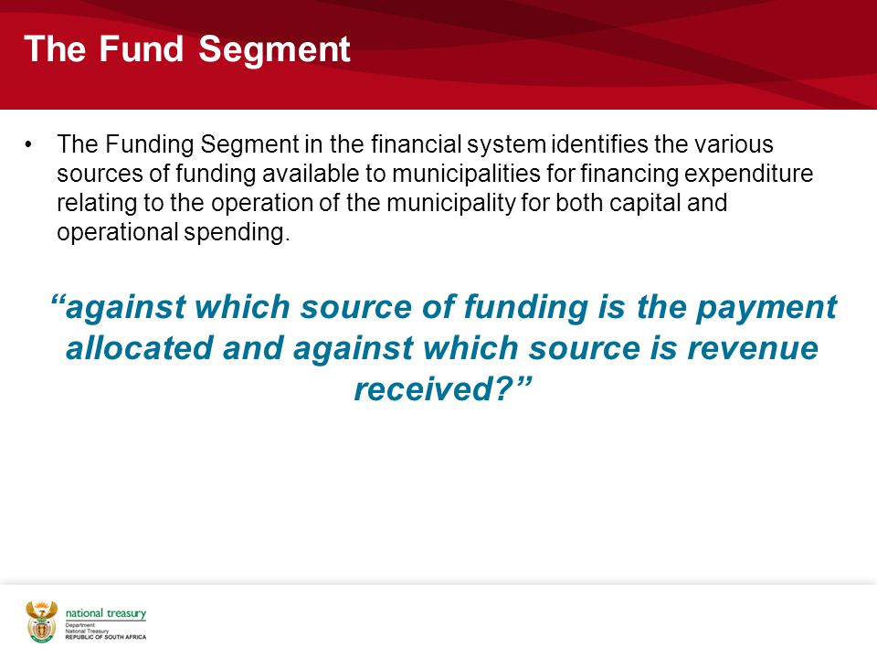 The Fund Segment The Funding Segment in the financial system identifies the various sources of funding available to municipalities for financing expenditure relating to the operation of the municipality for both capital and operational spending.