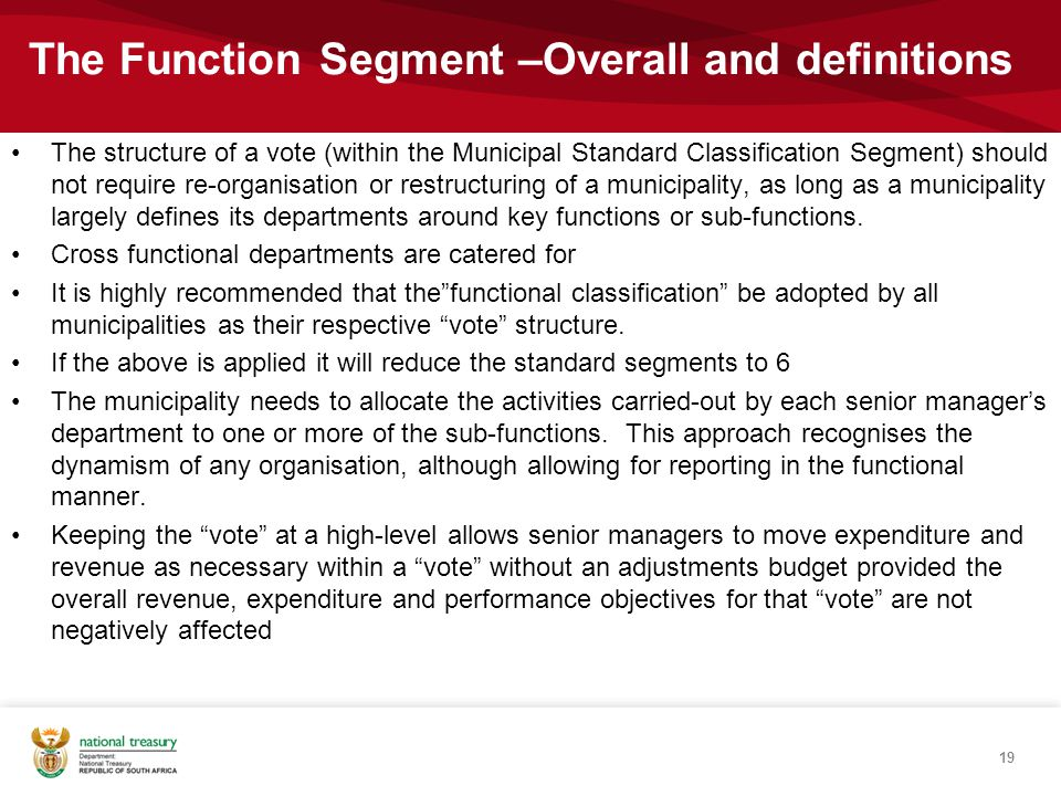 The structure of a vote (within the Municipal Standard Classification Segment) should not require re-organisation or restructuring of a municipality, as long as a municipality largely defines its departments around key functions or sub-functions.