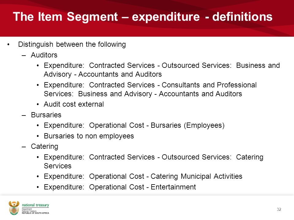 Distinguish between the following –Auditors Expenditure: Contracted Services - Outsourced Services: Business and Advisory - Accountants and Auditors Expenditure: Contracted Services - Consultants and Professional Services: Business and Advisory - Accountants and Auditors Audit cost external –Bursaries Expenditure: Operational Cost - Bursaries (Employees) Bursaries to non employees –Catering Expenditure: Contracted Services - Outsourced Services: Catering Services Expenditure: Operational Cost - Catering Municipal Activities Expenditure: Operational Cost - Entertainment 32 The Item Segment – expenditure - definitions