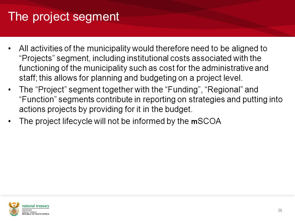 The project segment All activities of the municipality would therefore need to be aligned to Projects segment, including institutional costs associated with the functioning of the municipality such as cost for the administrative and staff; this allows for planning and budgeting on a project level.