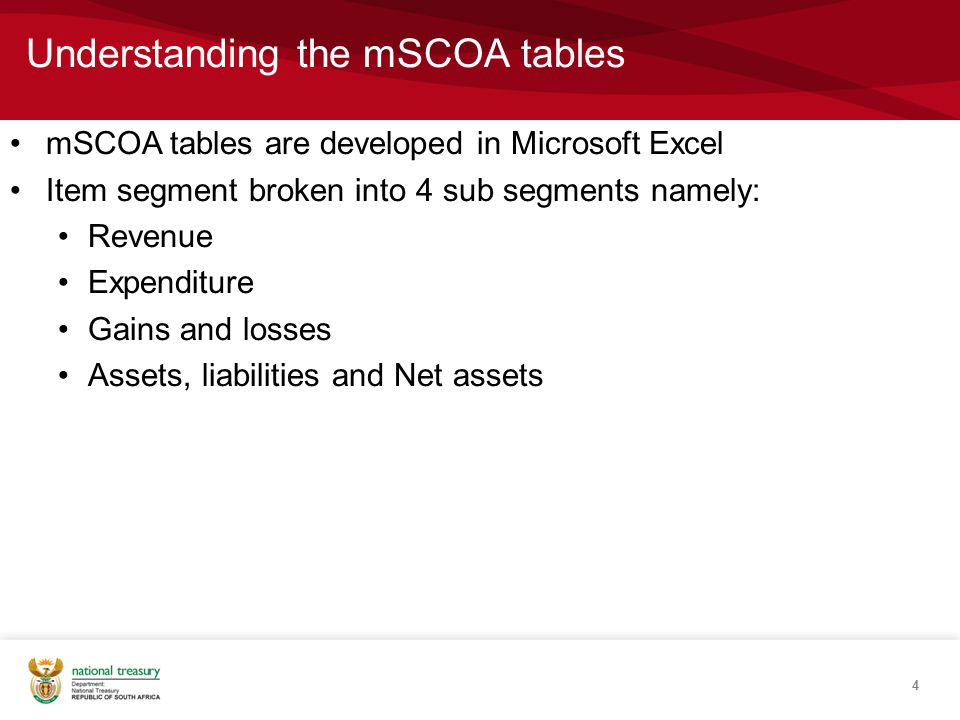 Understanding the mSCOA tables 4 mSCOA tables are developed in Microsoft Excel Item segment broken into 4 sub segments namely: Revenue Expenditure Gains and losses Assets, liabilities and Net assets