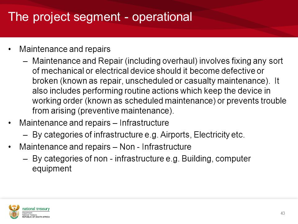 The project segment - operational Maintenance and repairs –Maintenance and Repair (including overhaul) involves fixing any sort of mechanical or electrical device should it become defective or broken (known as repair, unscheduled or casualty maintenance).