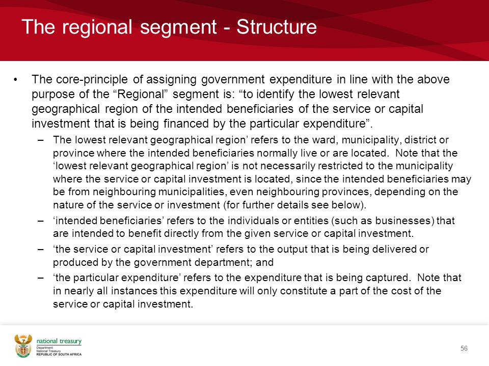 The core-principle of assigning government expenditure in line with the above purpose of the Regional segment is: to identify the lowest relevant geographical region of the intended beneficiaries of the service or capital investment that is being financed by the particular expenditure .