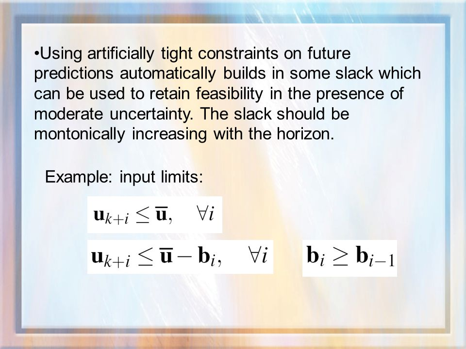 Using artificially tight constraints on future predictions automatically builds in some slack which can be used to retain feasibility in the presence of moderate uncertainty.