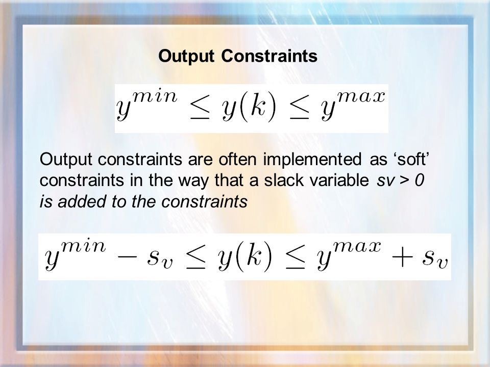Output Constraints Output constraints are often implemented as 'soft' constraints in the way that a slack variable sv > 0 is added to the constraints