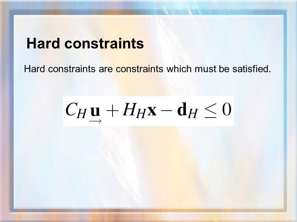 Hard constraints Hard constraints are constraints which must be satisfied.