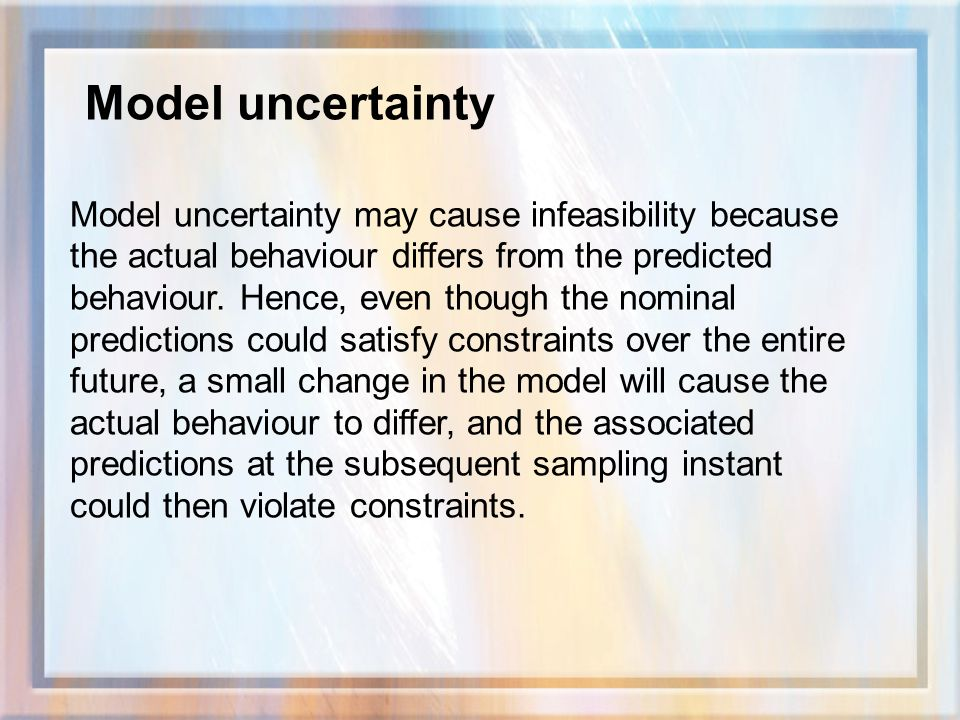 Model uncertainty may cause infeasibility because the actual behaviour differs from the predicted behaviour.