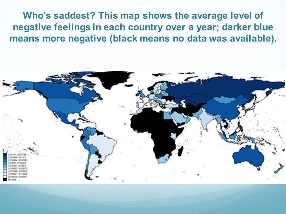 Who's saddest? This map shows the average level of negative feelings in each country over a year; darker blue means more negative (black means no data