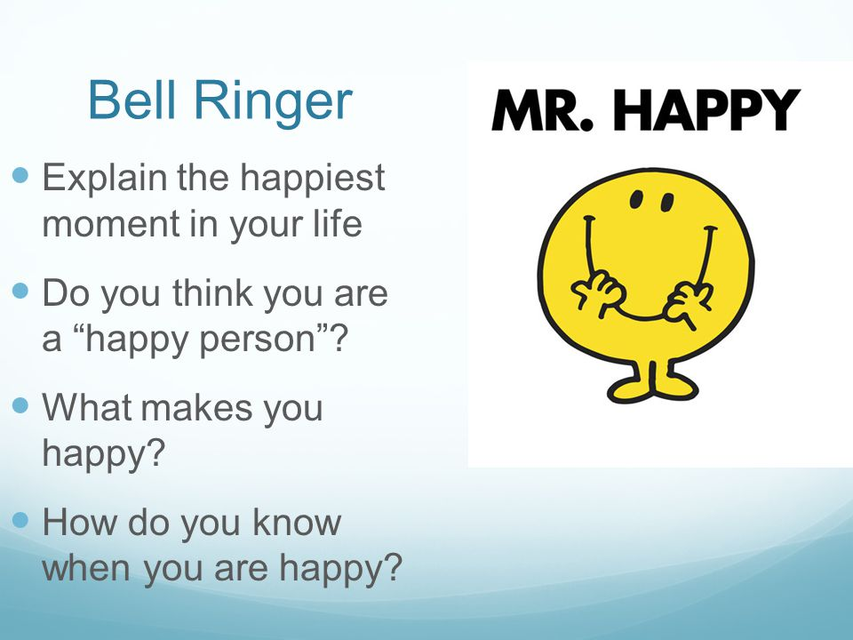 "Bell Ringer Explain the happiest moment in your life Do you think you are a ""happy person""? What makes you happy? How do you know when you are happy?"