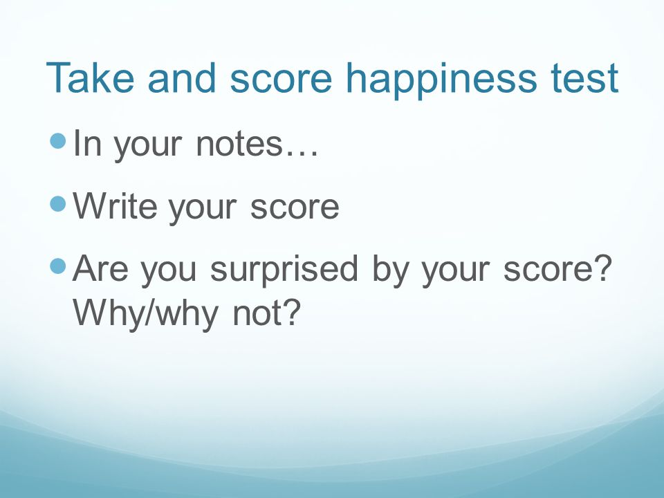 Take and score happiness test In your notes… Write your score Are you surprised by your score.