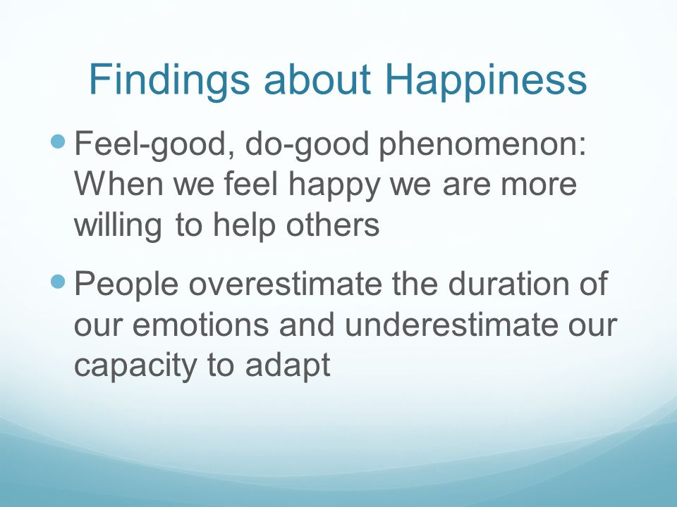 Findings about Happiness Feel-good, do-good phenomenon: When we feel happy we are more willing to help others People overestimate the duration of our emotions and underestimate our capacity to adapt