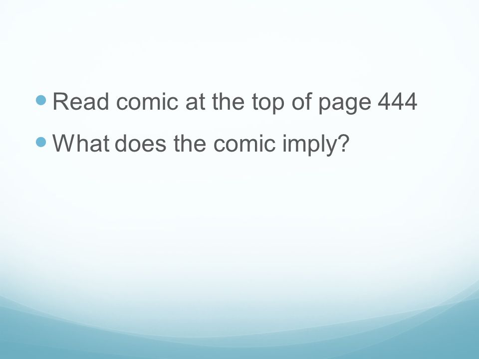 Read comic at the top of page 444 What does the comic imply?