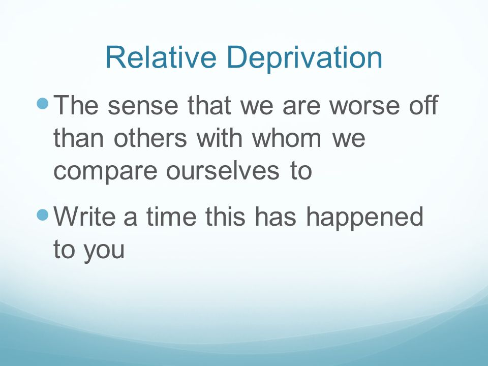 Relative Deprivation The sense that we are worse off than others with whom we compare ourselves to Write a time this has happened to you