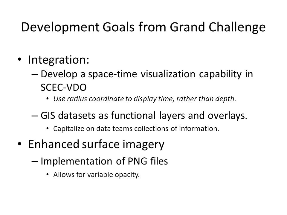 Development Goals from Grand Challenge Integration: – Develop a space-time visualization capability in SCEC-VDO Use radius coordinate to display time,