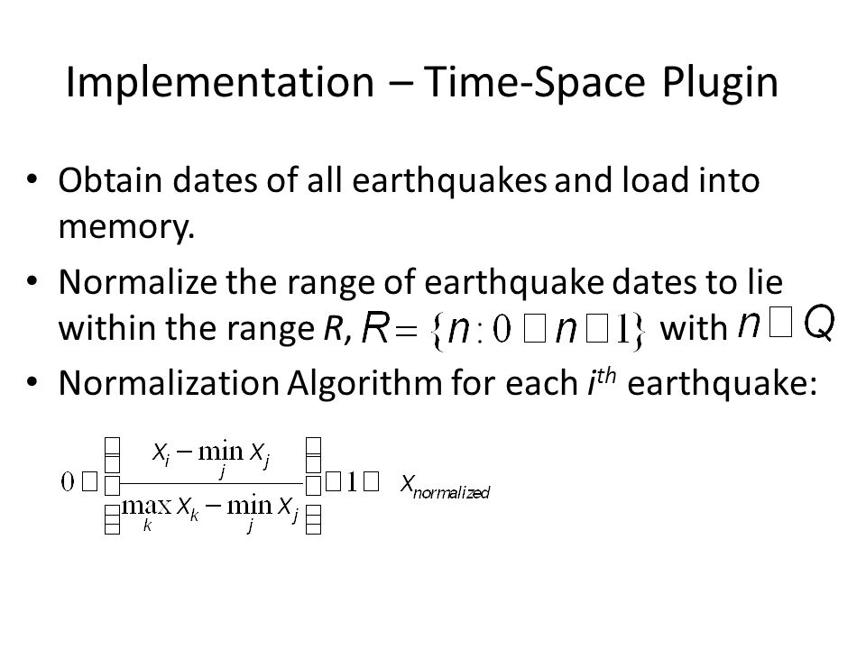 Implementation – Time-Space Plugin Obtain dates of all earthquakes and load into memory. Normalize the range of earthquake dates to lie within the ran