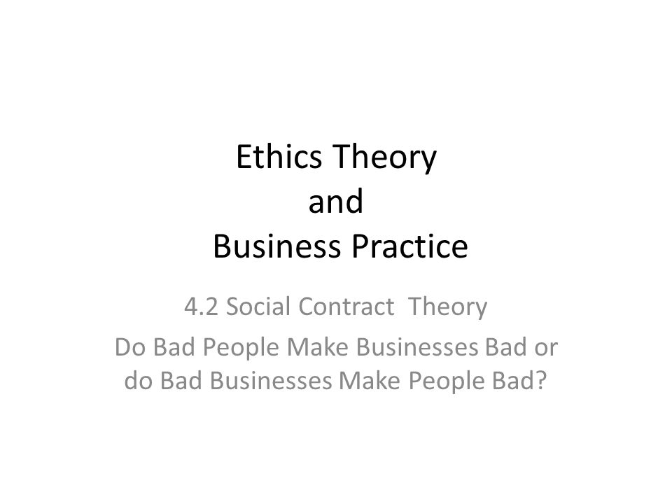 Ethics Theory and Business Practice 4.2 Social Contract Theory Do Bad People Make Businesses Bad or do Bad Businesses Make People Bad