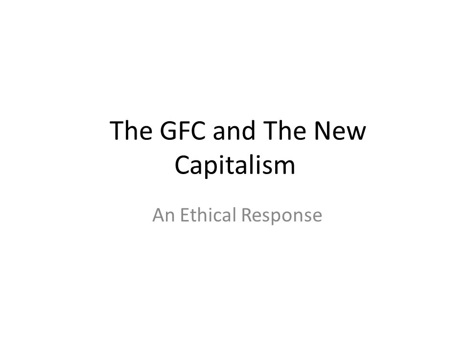 The GFC and The New Capitalism An Ethical Response