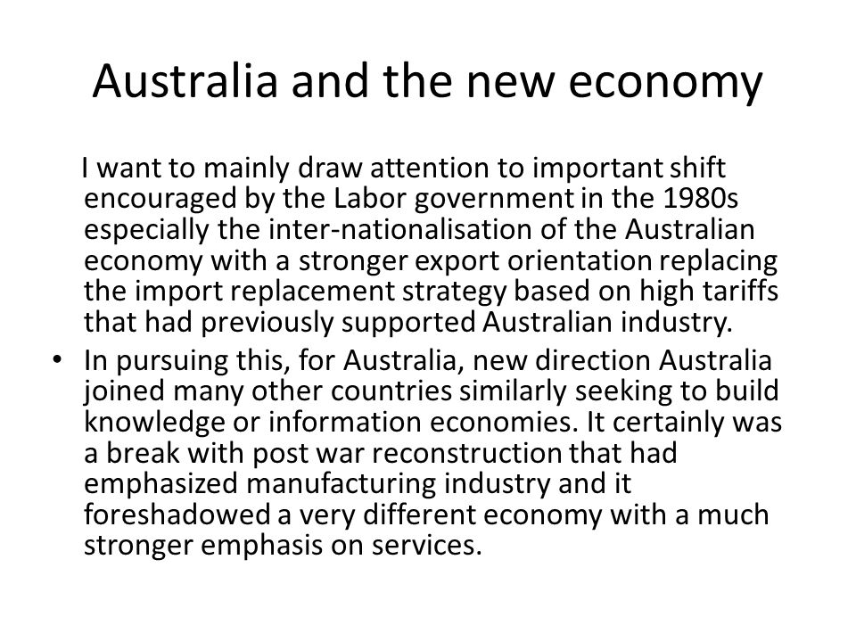 Australia and the new economy I want to mainly draw attention to important shift encouraged by the Labor government in the 1980s especially the inter-nationalisation of the Australian economy with a stronger export orientation replacing the import replacement strategy based on high tariffs that had previously supported Australian industry.