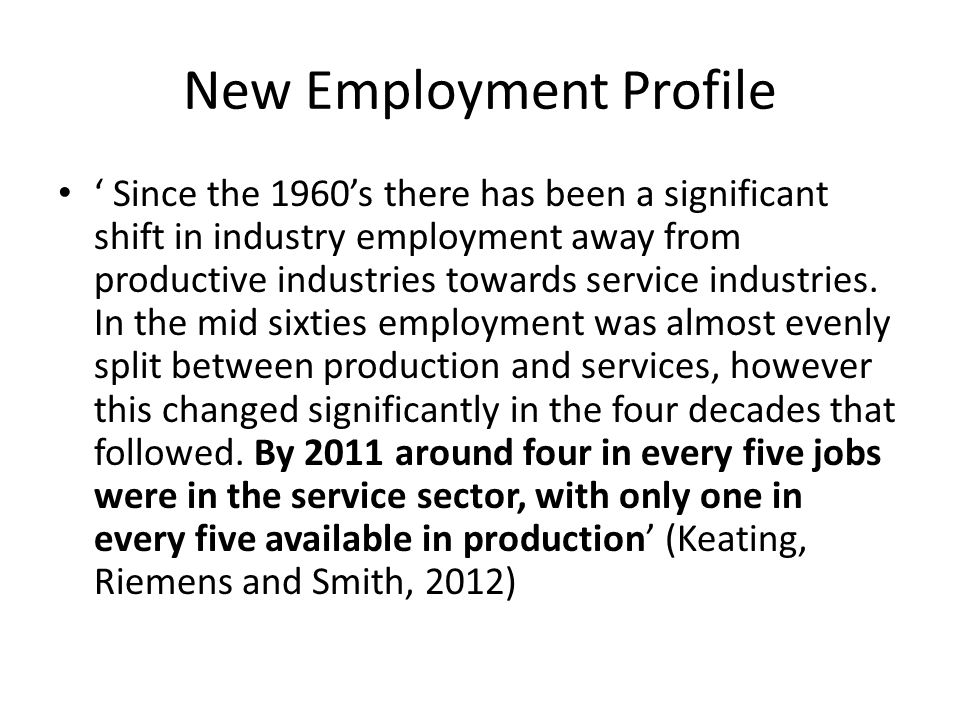 New Employment Profile ' Since the 1960's there has been a significant shift in industry employment away from productive industries towards service industries.