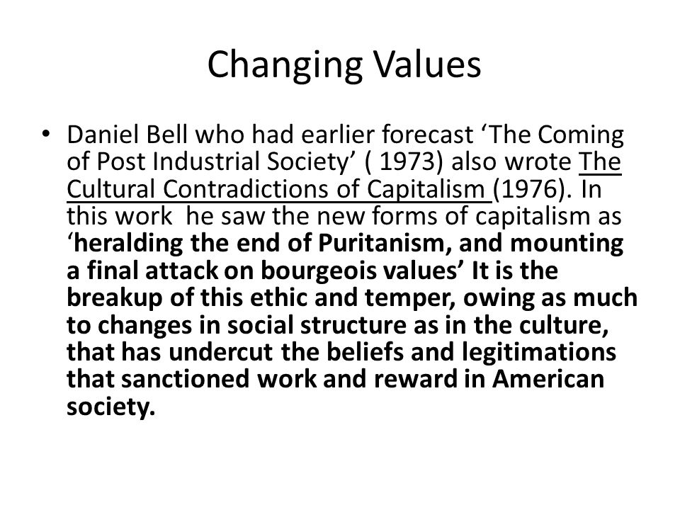 Changing Values Daniel Bell who had earlier forecast 'The Coming of Post Industrial Society' ( 1973) also wrote The Cultural Contradictions of Capitalism (1976).