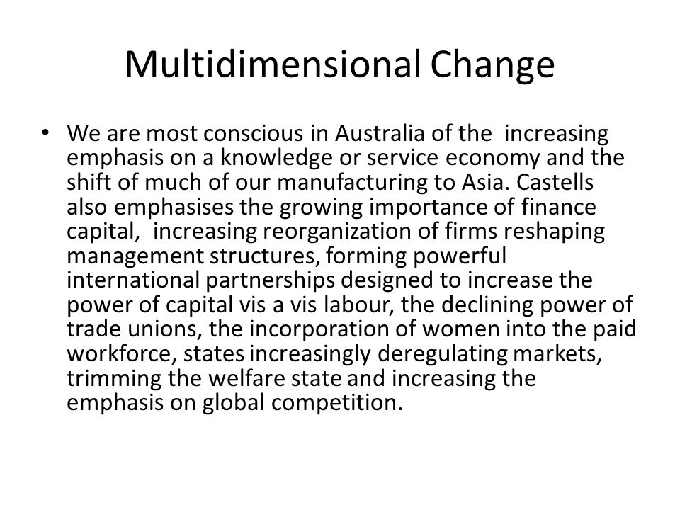 Multidimensional Change We are most conscious in Australia of the increasing emphasis on a knowledge or service economy and the shift of much of our manufacturing to Asia.