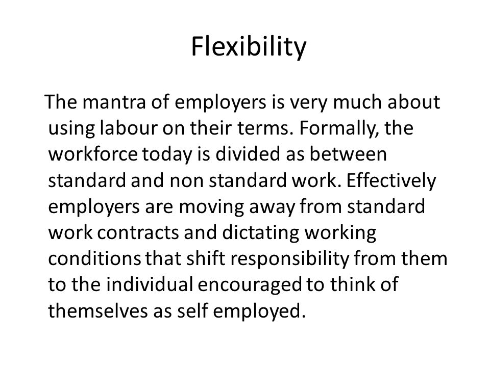 Flexibility The mantra of employers is very much about using labour on their terms.