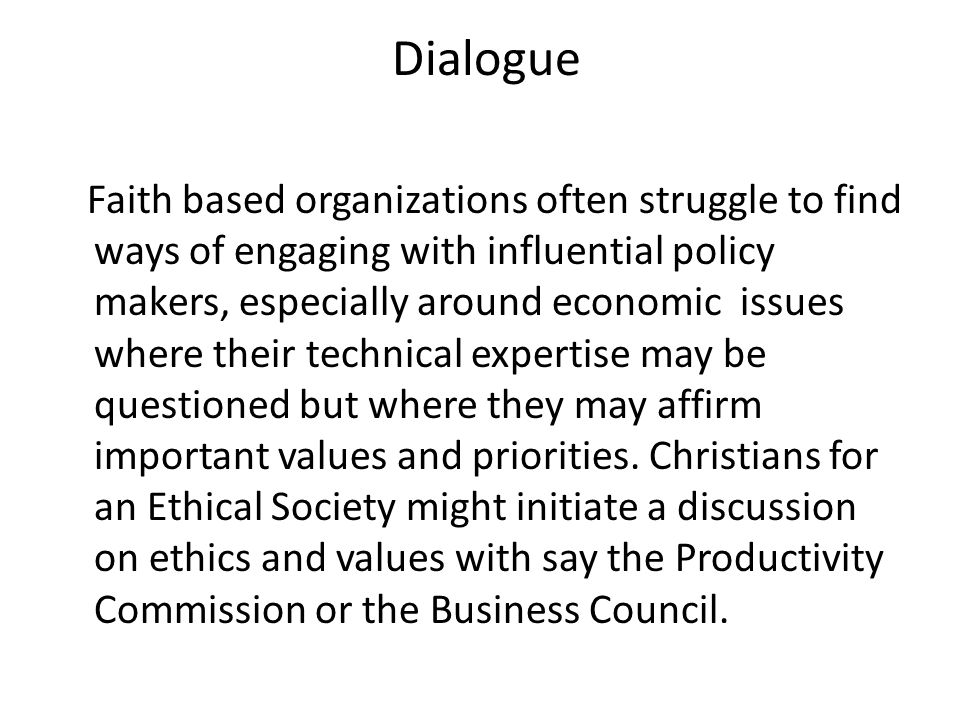 Dialogue Faith based organizations often struggle to find ways of engaging with influential policy makers, especially around economic issues where their technical expertise may be questioned but where they may affirm important values and priorities.