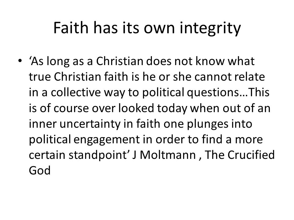 Faith has its own integrity 'As long as a Christian does not know what true Christian faith is he or she cannot relate in a collective way to political questions…This is of course over looked today when out of an inner uncertainty in faith one plunges into political engagement in order to find a more certain standpoint' J Moltmann, The Crucified God