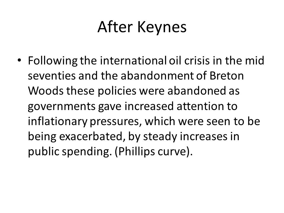 After Keynes Following the international oil crisis in the mid seventies and the abandonment of Breton Woods these policies were abandoned as governments gave increased attention to inflationary pressures, which were seen to be being exacerbated, by steady increases in public spending.