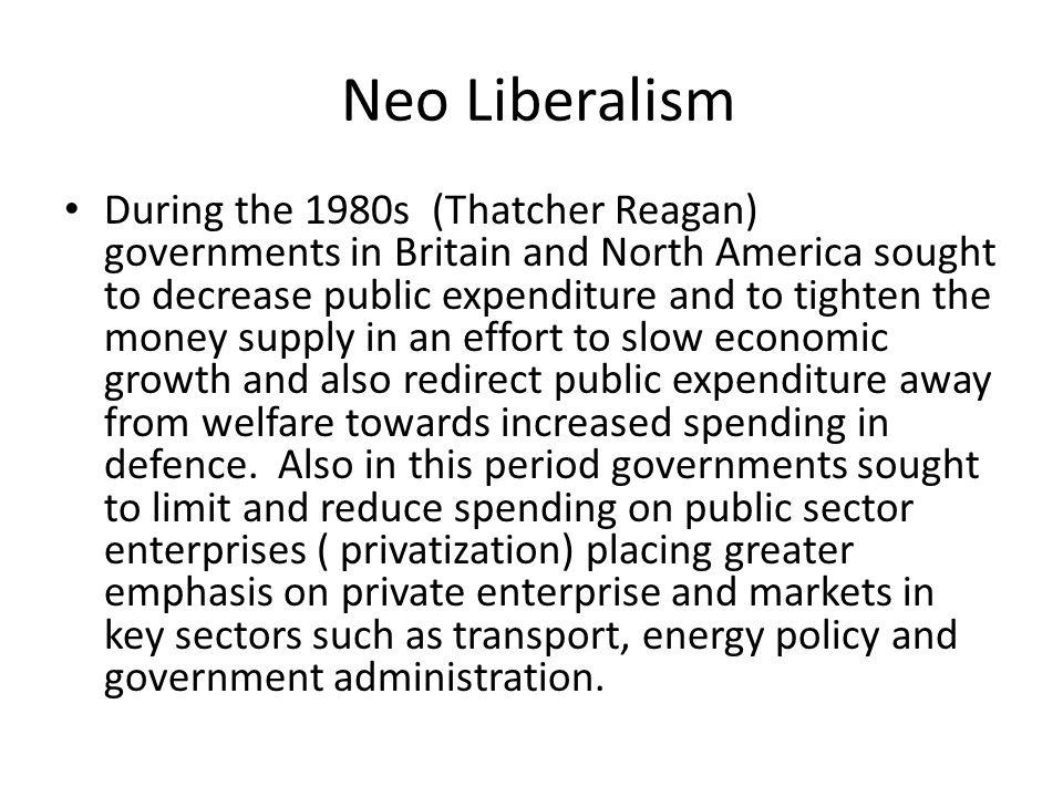 Neo Liberalism During the 1980s (Thatcher Reagan) governments in Britain and North America sought to decrease public expenditure and to tighten the money supply in an effort to slow economic growth and also redirect public expenditure away from welfare towards increased spending in defence.